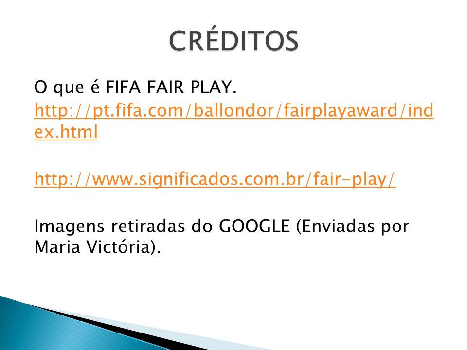 O que é FIFA FAIR PLAY. http://pt.fifa.com/ballondor/fairplayaward/ind ex.html http://www.significados.com.br/fair-play/ Imagens retiradas do GOOGLE (