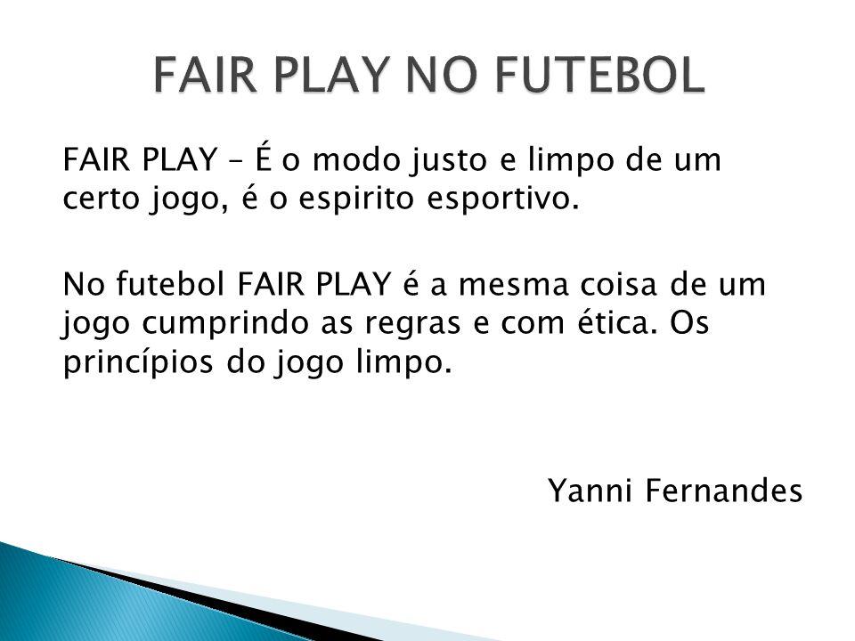 FAIR PLAY – É o modo justo e limpo de um certo jogo, é o espirito esportivo. No futebol FAIR PLAY é a mesma coisa de um jogo cumprindo as regras e com