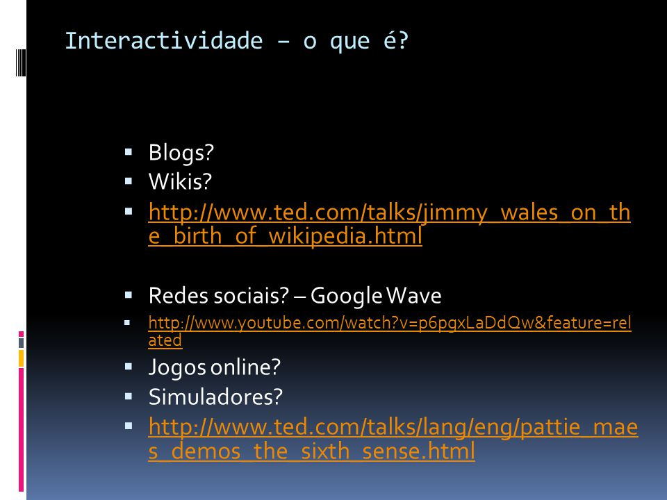 Interactividade – o que é? Blogs? Wikis? http://www.ted.com/talks/jimmy_wales_on_th e_birth_of_wikipedia.html http://www.ted.com/talks/jimmy_wales_on_