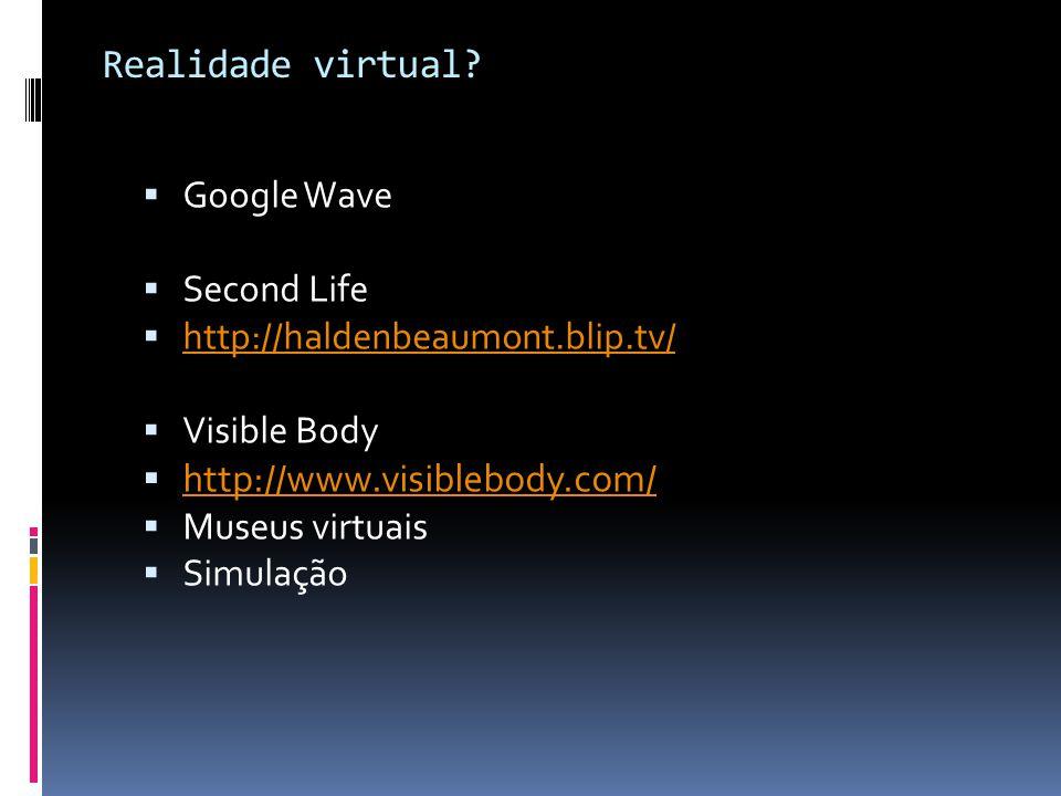 Realidade virtual? Google Wave Second Life http://haldenbeaumont.blip.tv/ Visible Body http://www.visiblebody.com/ Museus virtuais Simulação