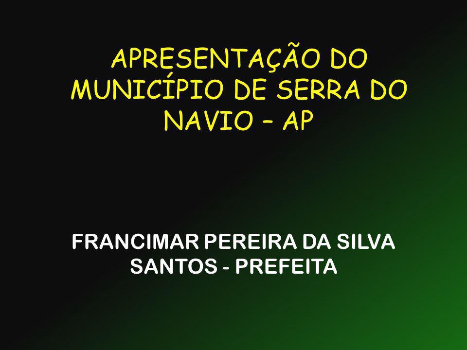 APRESENTAÇÃO DO MUNICÍPIO DE SERRA DO NAVIO – AP FRANCIMAR PEREIRA DA SILVA SANTOS - PREFEITA