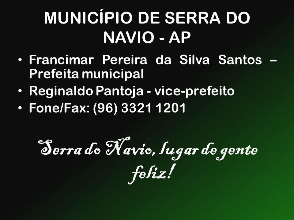 MUNICÍPIO DE SERRA DO NAVIO - AP Francimar Pereira da Silva Santos – Prefeita municipal Reginaldo Pantoja - vice-prefeito Fone/Fax: (96) 3321 1201 Ser
