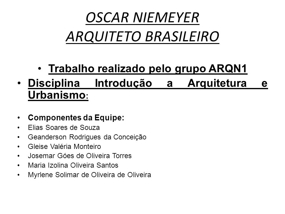 OSCAR NIEMEYER ARQUITETO BRASILEIRO Trabalho realizado pelo grupo ARQN1 Disciplina Introdução a Arquitetura e Urbanismo : Componentes da Equipe: Elias