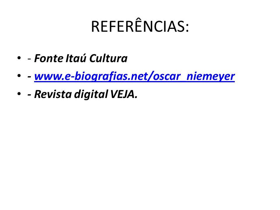 REFERÊNCIAS: - Fonte Itaú Cultura - www.e-biografias.net/oscar_niemeyerwww.e-biografias.net/oscar_niemeyer - Revista digital VEJA.