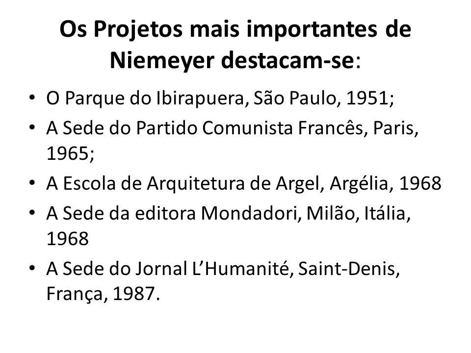 Os Projetos mais importantes de Niemeyer destacam-se: O Parque do Ibirapuera, São Paulo, 1951; A Sede do Partido Comunista Francês, Paris, 1965; A Esc