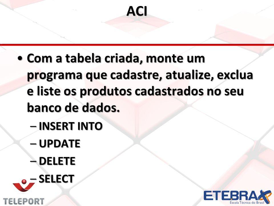 ACI Com a tabela criada, monte um programa que cadastre, atualize, exclua e liste os produtos cadastrados no seu banco de dados.