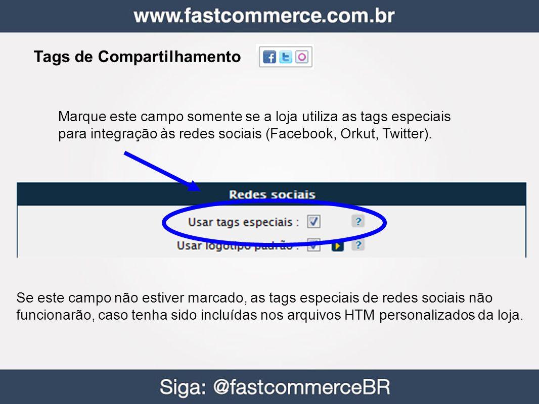 Tags de Compartilhamento Marque este campo somente se a loja utiliza as tags especiais para integração às redes sociais (Facebook, Orkut, Twitter). Se