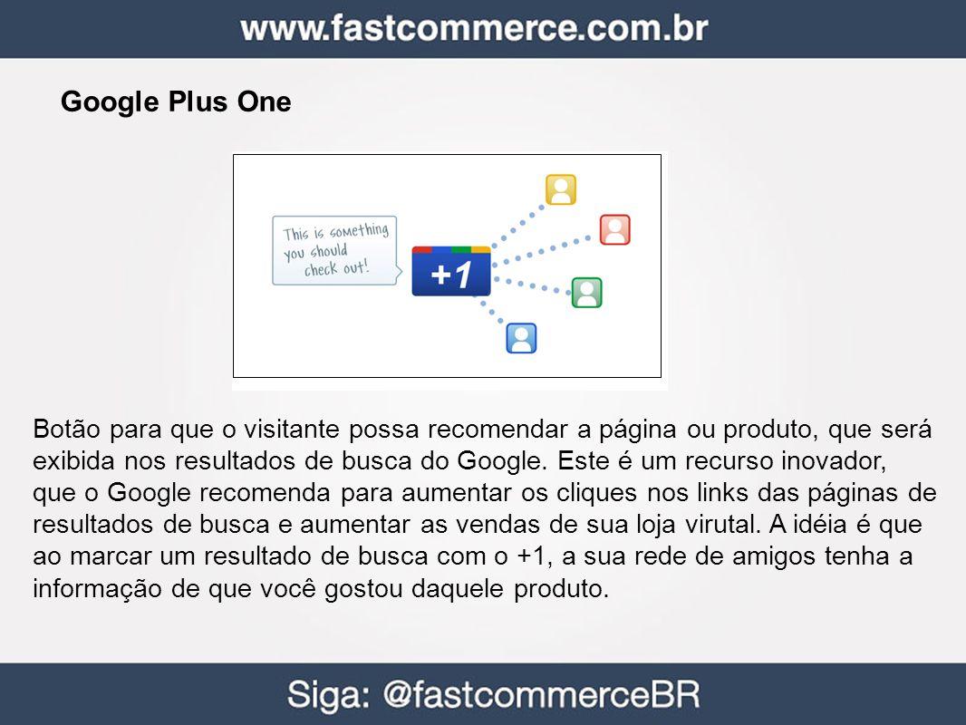 Google Plus One Botão para que o visitante possa recomendar a página ou produto, que será exibida nos resultados de busca do Google.