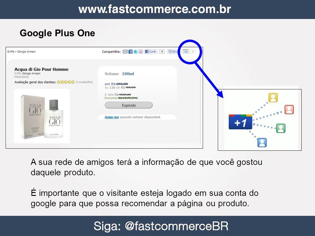 Google Plus One A sua rede de amigos terá a informação de que você gostou daquele produto. É importante que o visitante esteja logado em sua conta do