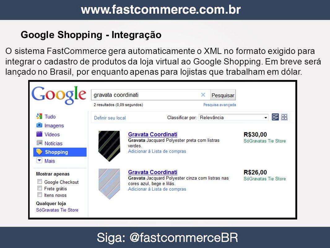 Google Shopping - Integração O sistema FastCommerce gera automaticamente o XML no formato exigido para integrar o cadastro de produtos da loja virtual ao Google Shopping.
