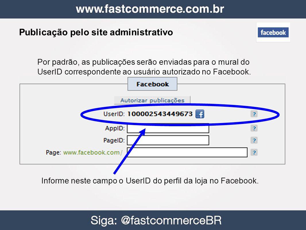 Publicação pelo site administrativo Informe neste campo o UserID do perfil da loja no Facebook. Por padrão, as publicações serão enviadas para o mural