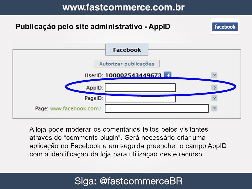 Publicação pelo site administrativo - AppID A loja pode moderar os comentários feitos pelos visitantes através do comments plugin. Será necessário cri