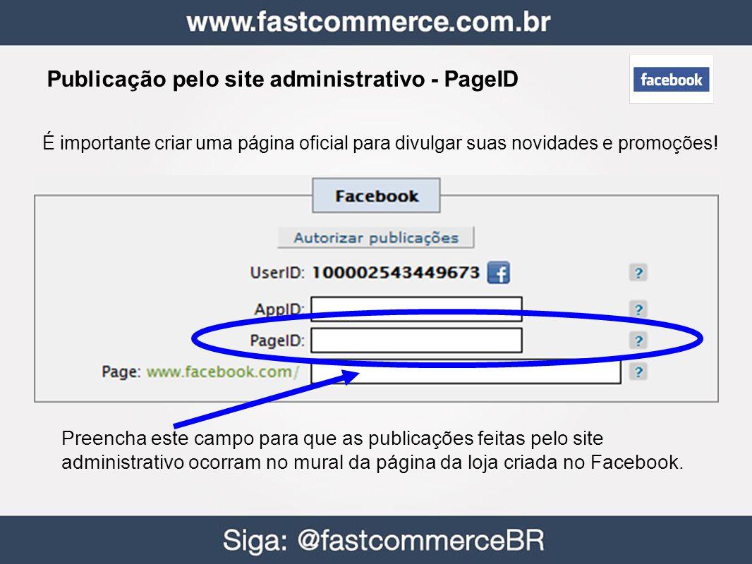 Publicação pelo site administrativo - PageID Preencha este campo para que as publicações feitas pelo site administrativo ocorram no mural da página da loja criada no Facebook.