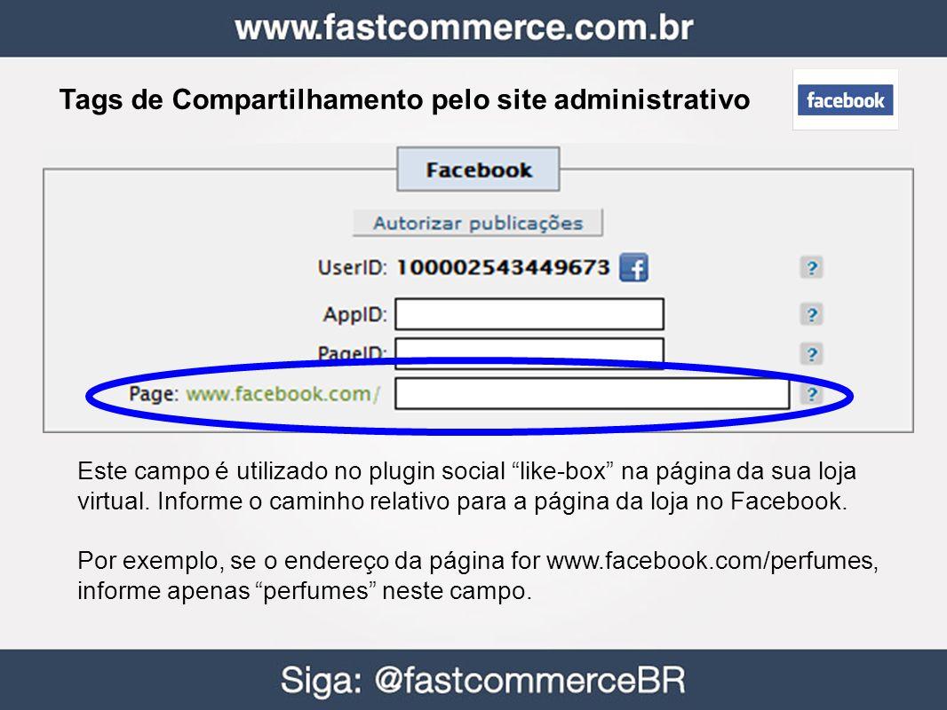 Tags de Compartilhamento pelo site administrativo Este campo é utilizado no plugin social like-box na página da sua loja virtual. Informe o caminho re