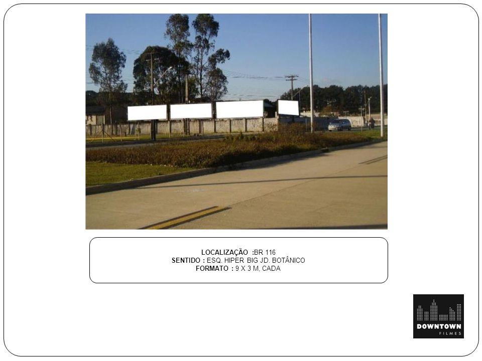LOCALIZAÇÃO :BR 116 SENTIDO : ESQ. HIPER BIG JD. BOTÂNICO FORMATO : 9 X 3 M, CADA