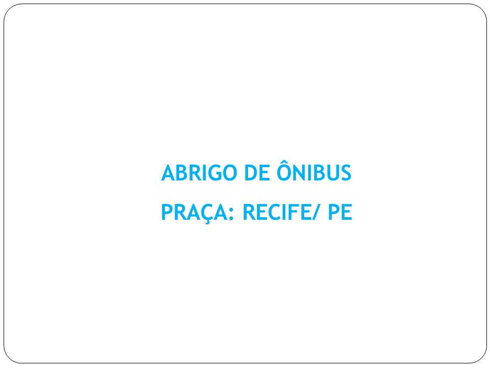 ABRIGO DE ÔNIBUS PRAÇA: RECIFE/ PE