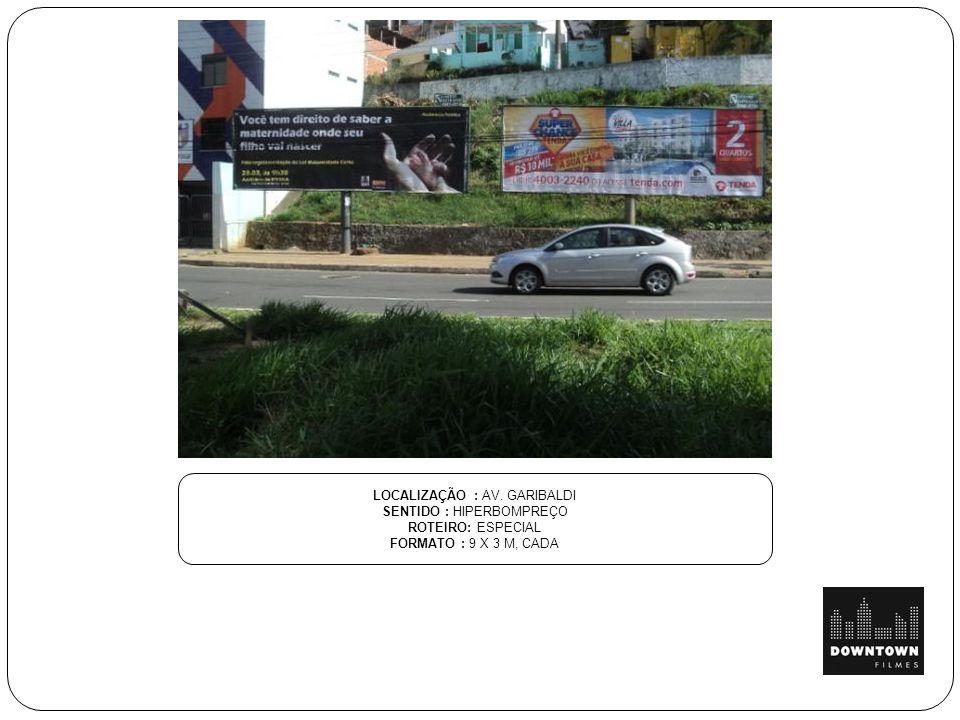 LOCALIZAÇÃO : AV. GARIBALDI SENTIDO : HIPERBOMPREÇO ROTEIRO: ESPECIAL FORMATO : 9 X 3 M, CADA