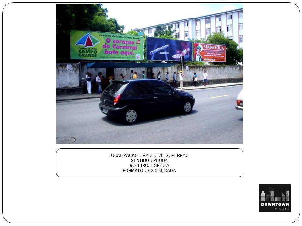 LOCALIZAÇÃO : PAULO VI - SUPERPÃO SENTIDO : PITUBA ROTEIRO: ESPECIA FORMATO : 9 X 3 M, CADA