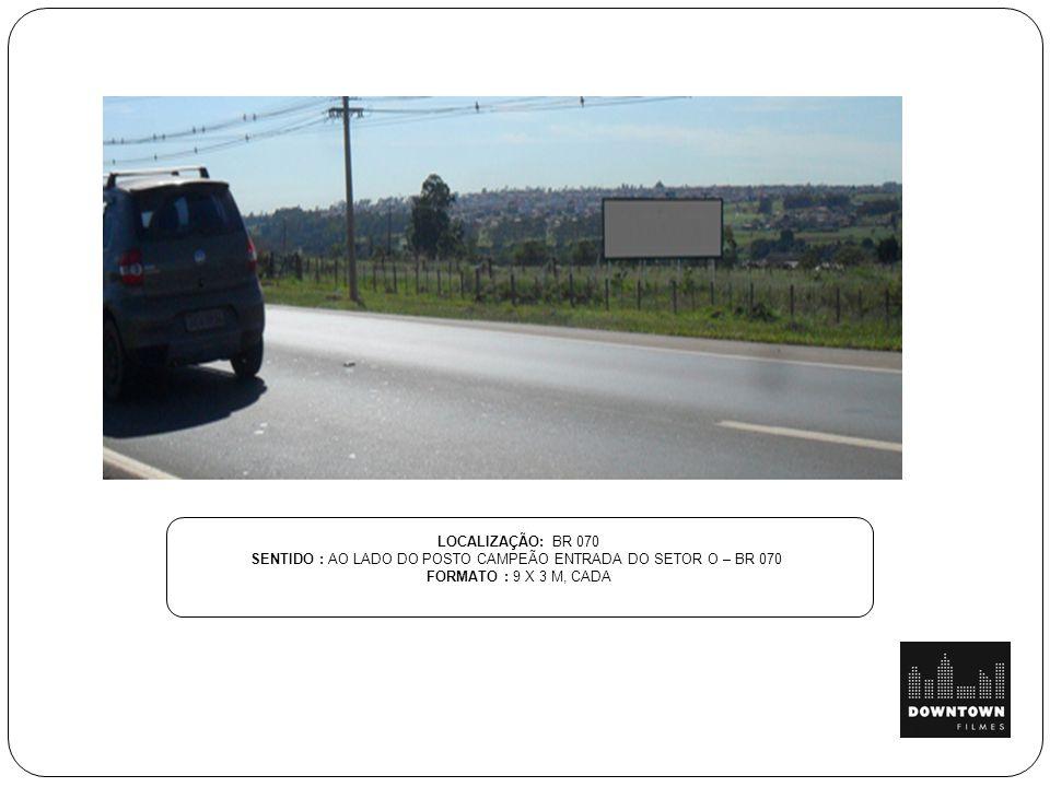 LOCALIZAÇÃO: BR 070 SENTIDO : AO LADO DO POSTO CAMPEÃO ENTRADA DO SETOR O – BR 070 FORMATO : 9 X 3 M, CADA