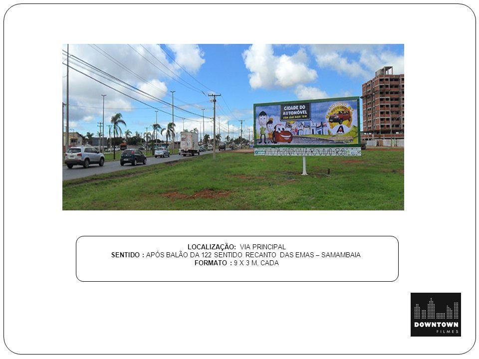 LOCALIZAÇÃO: VIA PRINCIPAL SENTIDO : APÓS BALÃO DA 122 SENTIDO RECANTO DAS EMAS – SAMAMBAIA FORMATO : 9 X 3 M, CADA