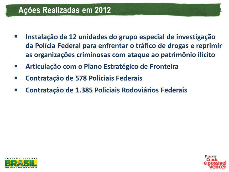 Ações Realizadas em 2012 Instalação de 12 unidades do grupo especial de investigação da Polícia Federal para enfrentar o tráfico de drogas e reprimir