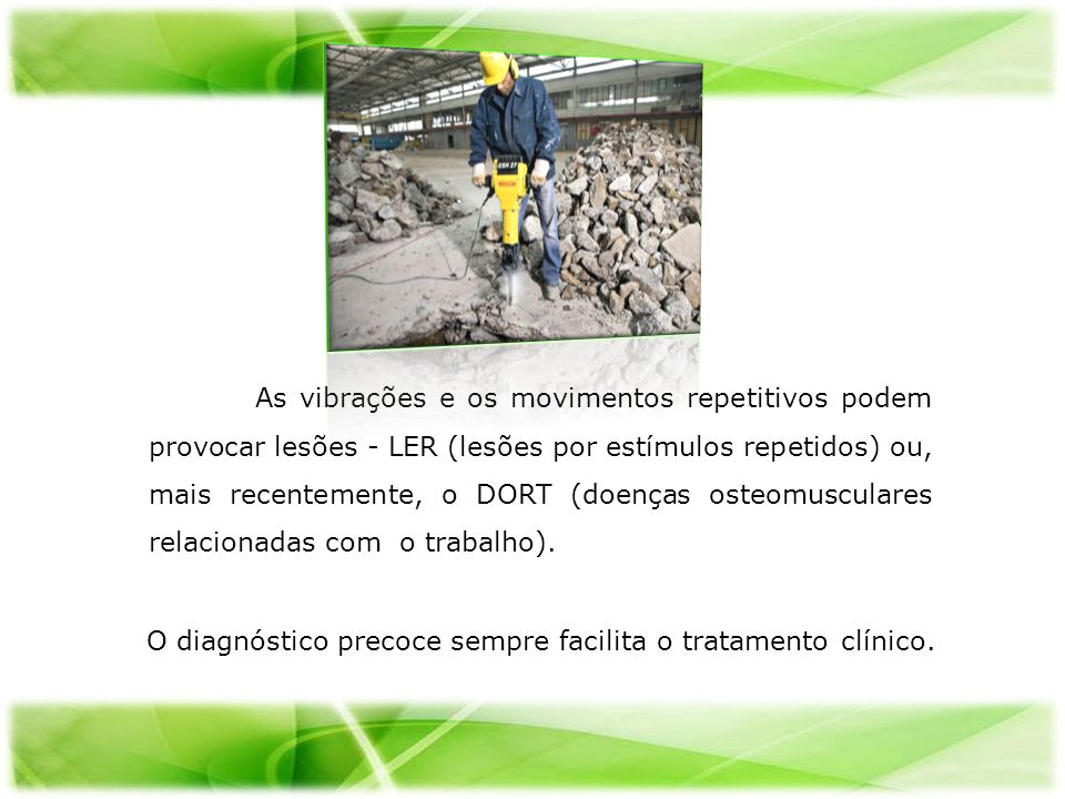 As vibrações e os movimentos repetitivos podem provocar lesões - LER (lesões por estímulos repetidos) ou, mais recentemente, o DORT (doenças osteomusc