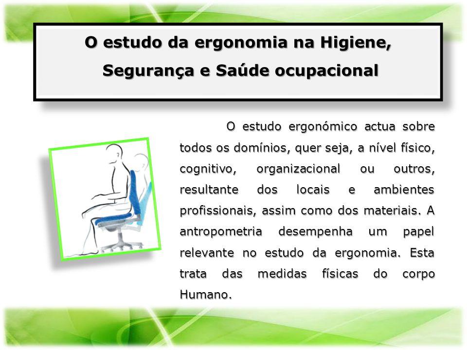 O estudo ergonómico actua sobre todos os domínios, quer seja, a nível físico, cognitivo, organizacional ou outros, resultante dos locais e ambientes p