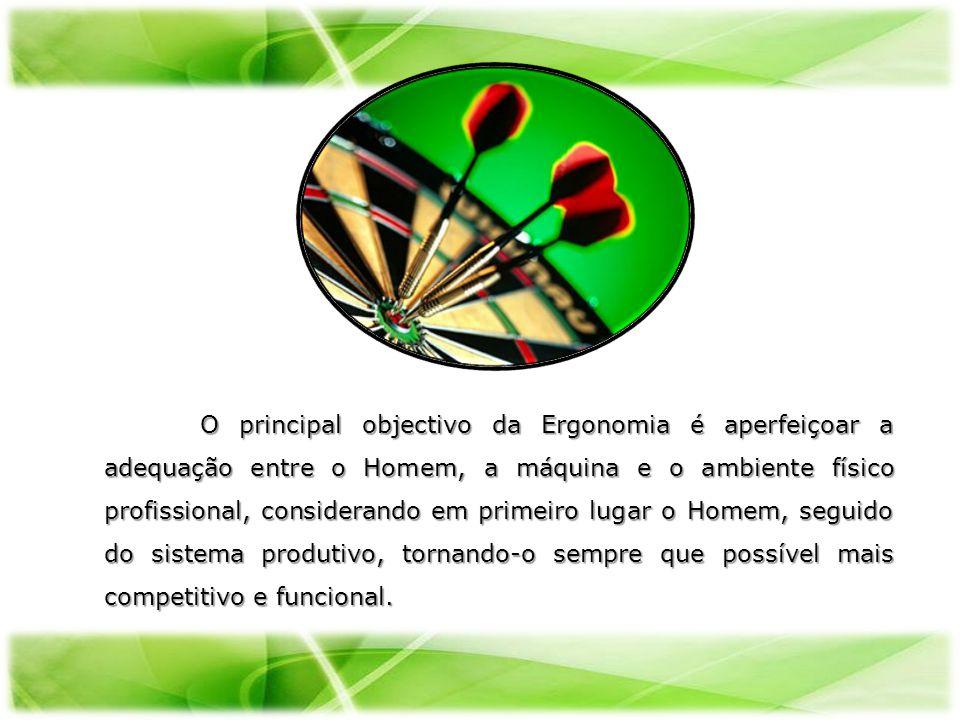 O principal objectivo da Ergonomia é aperfeiçoar a adequação entre o Homem, a máquina e o ambiente físico profissional, considerando em primeiro lugar