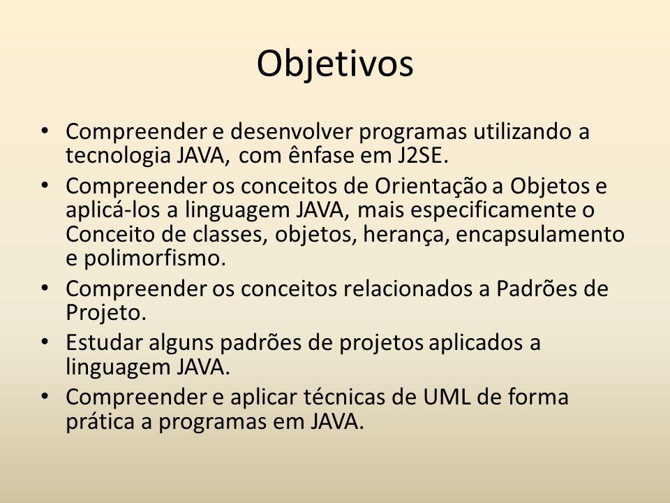 Objetivos Compreender e desenvolver programas utilizando a tecnologia JAVA, com ênfase em J2SE. Compreender os conceitos de Orientação a Objetos e apl