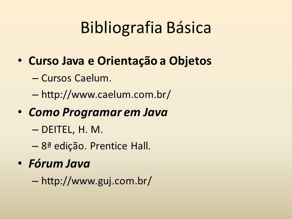 Bibliografia Básica Curso Java e Orientação a Objetos – Cursos Caelum. – http://www.caelum.com.br/ Como Programar em Java – DEITEL, H. M. – 8ª edição.