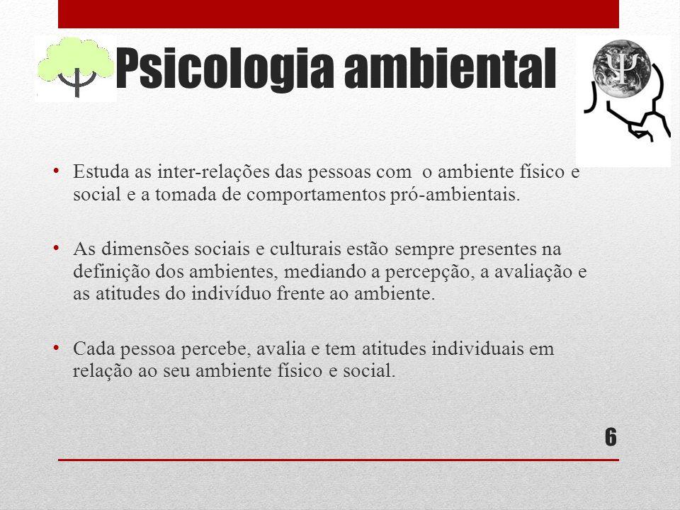 Psicologia ambiental Estuda as inter-relações das pessoas com o ambiente físico e social e a tomada de comportamentos pró-ambientais.