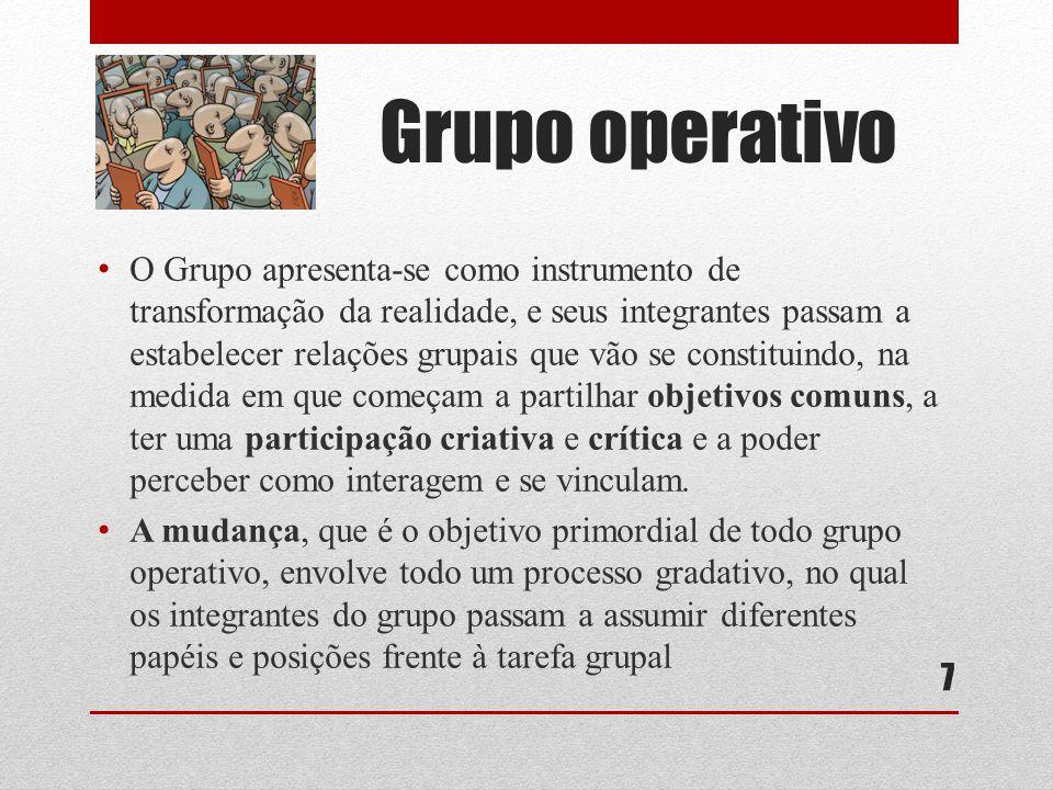 Grupo operativo O Grupo apresenta-se como instrumento de transformação da realidade, e seus integrantes passam a estabelecer relações grupais que vão