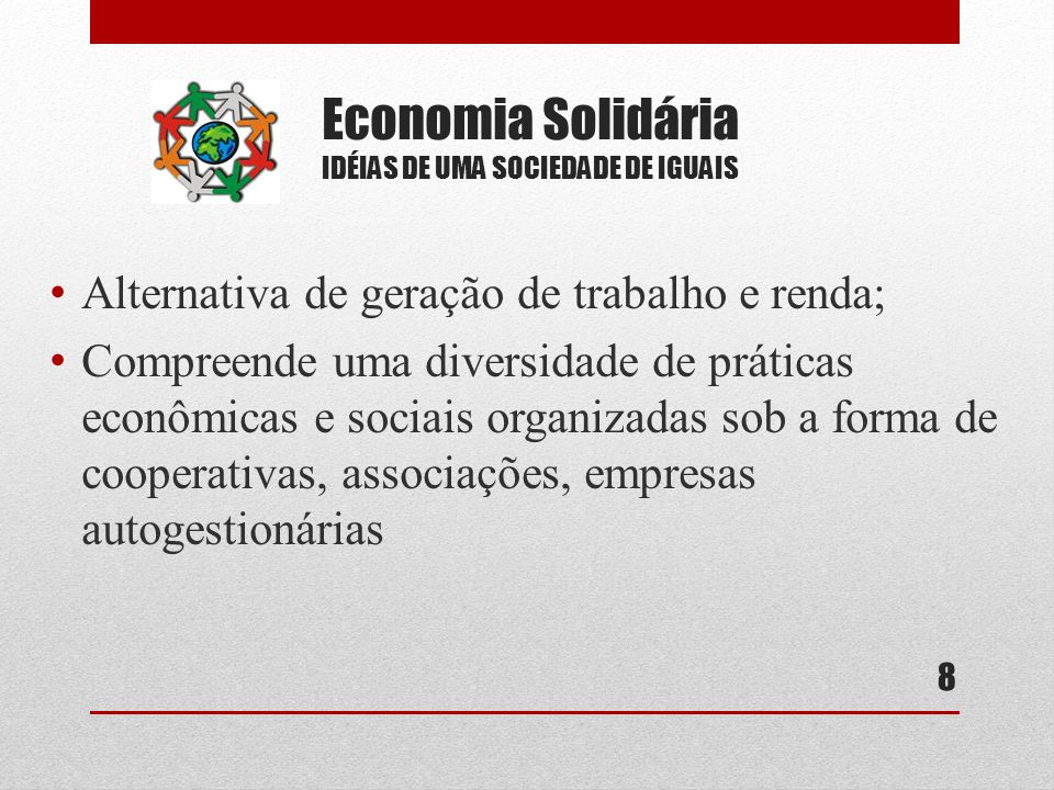Economia Solidária IDÉIAS DE UMA SOCIEDADE DE IGUAIS Alternativa de geração de trabalho e renda; Compreende uma diversidade de práticas econômicas e sociais organizadas sob a forma de cooperativas, associações, empresas autogestionárias 8