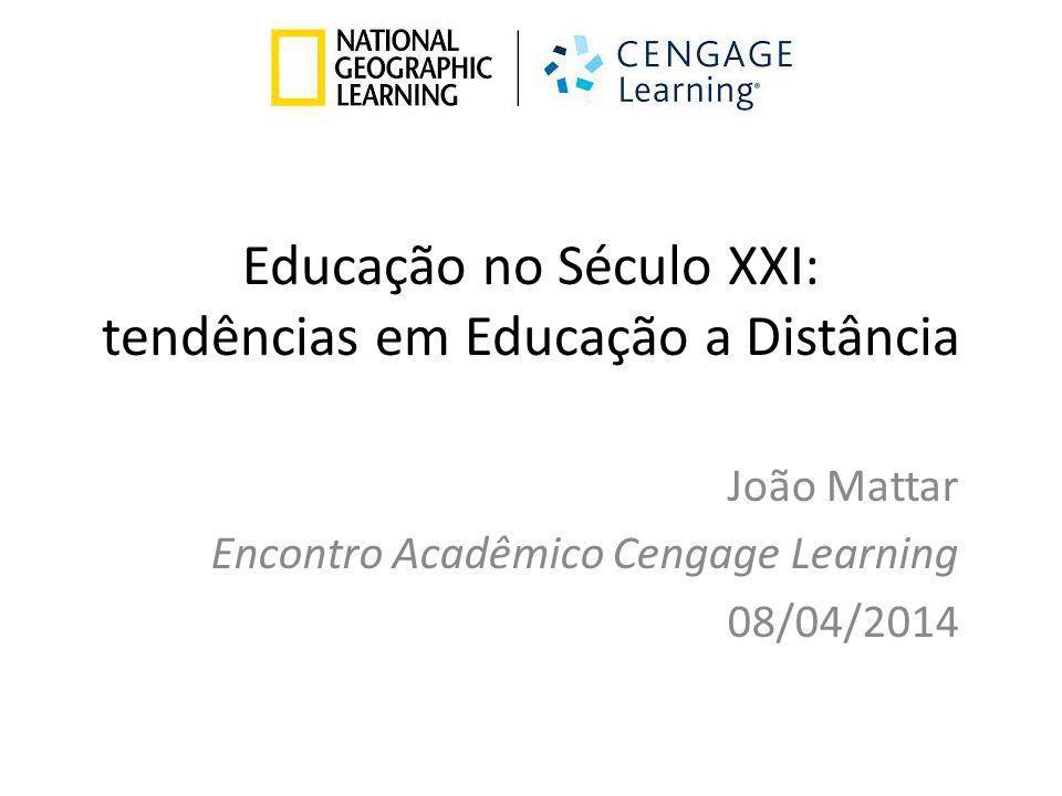 Educação no Século XXI: tendências em Educação a Distância João Mattar Encontro Acadêmico Cengage Learning 08/04/2014