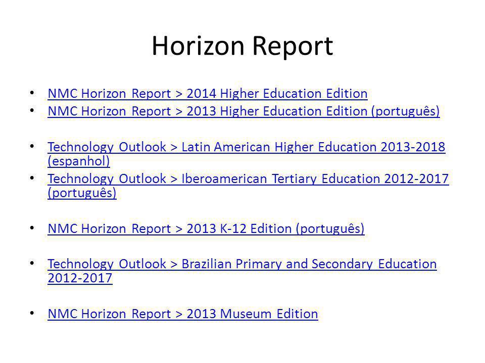 Horizon Report NMC Horizon Report > 2014 Higher Education Edition NMC Horizon Report > 2013 Higher Education Edition (português) Technology Outlook >