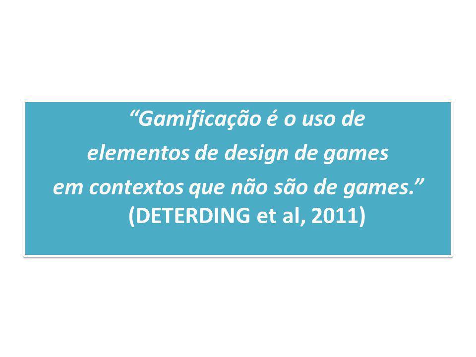 Gamificação é o uso de elementos de design de games em contextos que não são de games. (DETERDING et al, 2011) Gamificação é o uso de elementos de des