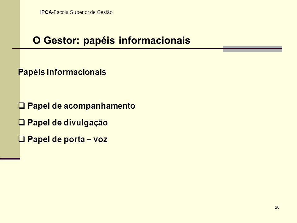 26 IPCA-Escola Superior de Gestão O Gestor: papéis informacionais Papéis Informacionais Papel de acompanhamento Papel de divulgação Papel de porta – v