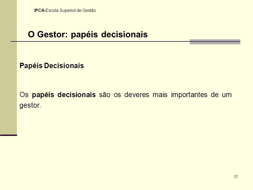 27 IPCA-Escola Superior de Gestão O Gestor: papéis decisionais Papéis Decisionais Os papéis decisionais são os deveres mais importantes de um gestor.