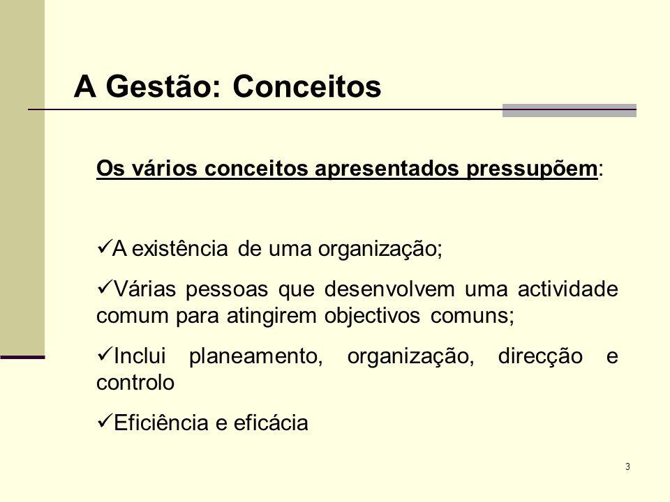 3 A Gestão: Conceitos Os vários conceitos apresentados pressupõem: A existência de uma organização; Várias pessoas que desenvolvem uma actividade comu