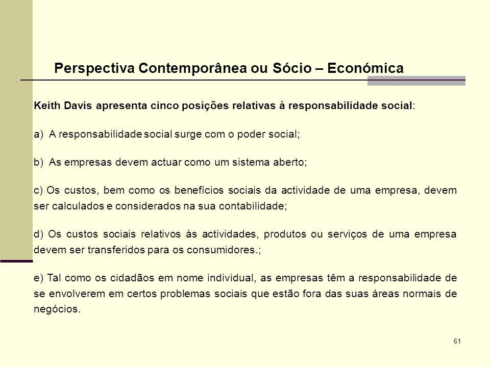 61 Perspectiva Contemporânea ou Sócio – Económica Keith Davis apresenta cinco posições relativas à responsabilidade social: a) A responsabilidade soci