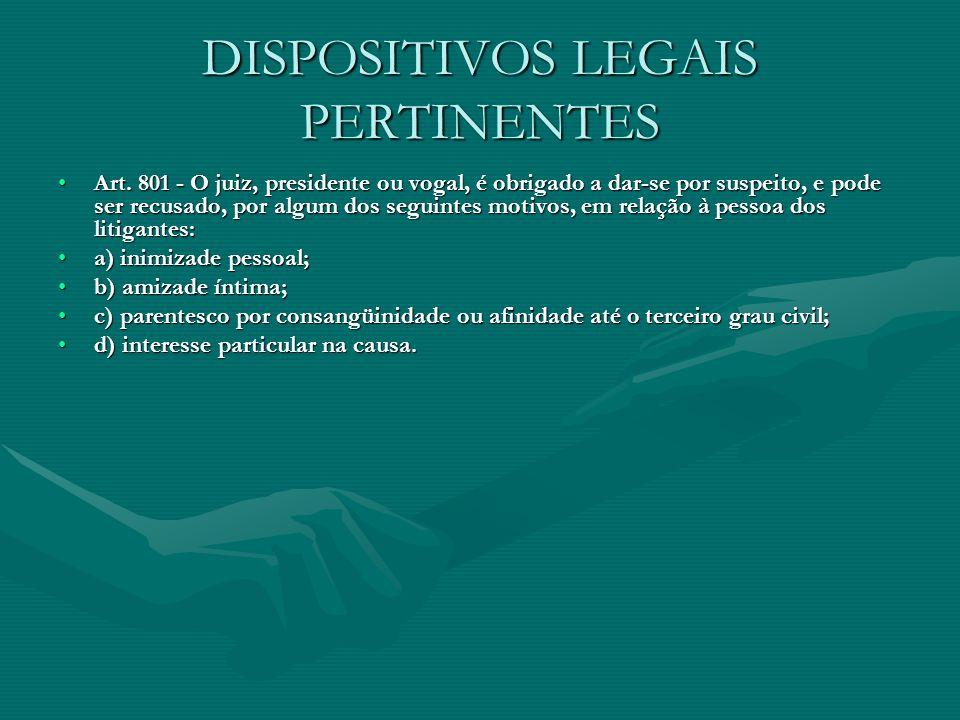 DISPOSITIVOS LEGAIS PERTINENTES Art. 801 - O juiz, presidente ou vogal, é obrigado a dar-se por suspeito, e pode ser recusado, por algum dos seguintes