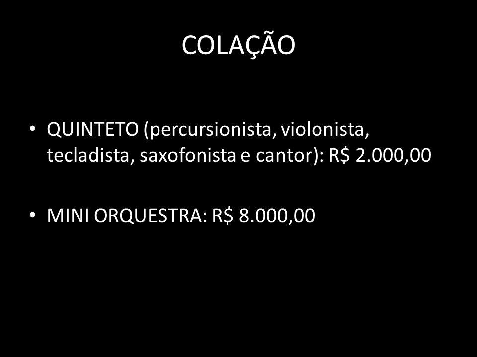 COLAÇÃO QUINTETO (percursionista, violonista, tecladista, saxofonista e cantor): R$ 2.000,00 MINI ORQUESTRA: R$ 8.000,00