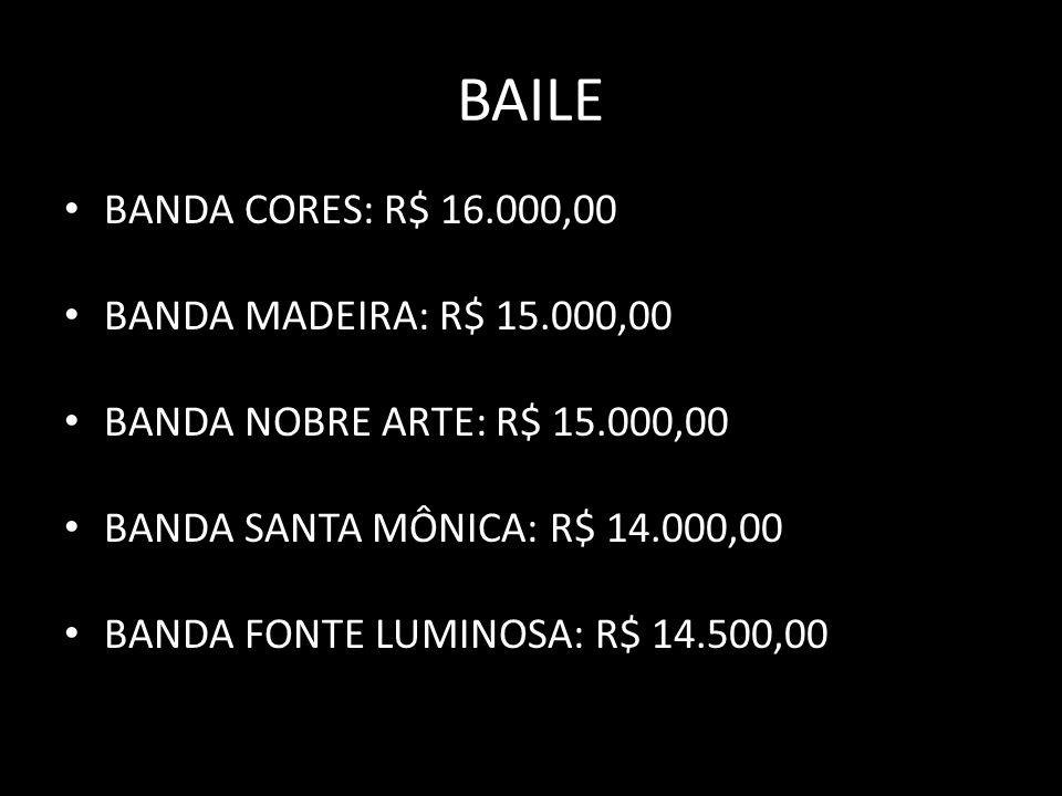 BAILE BANDA CORES: R$ 16.000,00 BANDA MADEIRA: R$ 15.000,00 BANDA NOBRE ARTE: R$ 15.000,00 BANDA SANTA MÔNICA: R$ 14.000,00 BANDA FONTE LUMINOSA: R$ 14.500,00