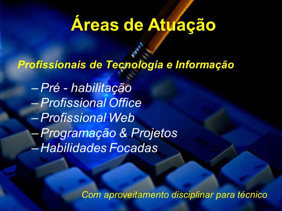 Profissionais de Tecnologia e Informação –Pré - habilitação –Profissional Office –Profissional Web –Programação & Projetos –Habilidades Focadas Com aproveitamento disciplinar para técnico Áreas de Atuação