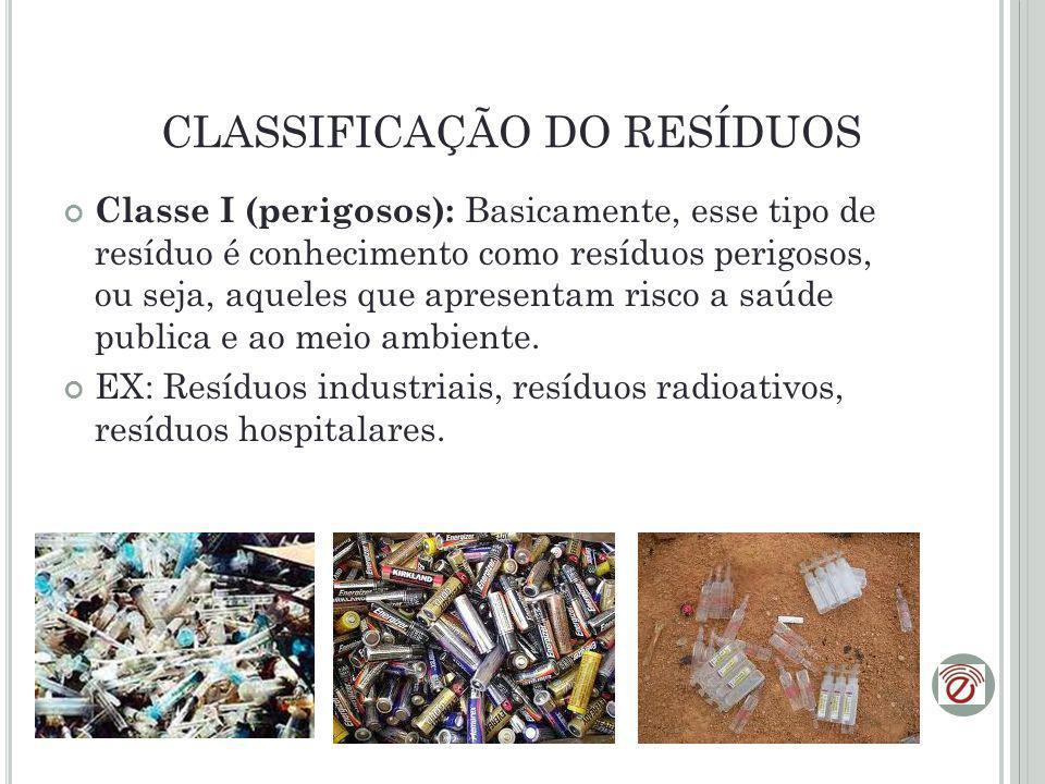 CLASSIFICAÇÃO DO RESÍDUOS Classe I (perigosos): Basicamente, esse tipo de resíduo é conhecimento como resíduos perigosos, ou seja, aqueles que apresen
