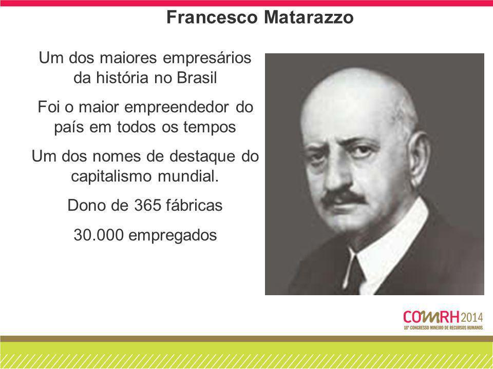 Francesco Matarazzo Um dos maiores empresários da história no Brasil Foi o maior empreendedor do país em todos os tempos Um dos nomes de destaque do c