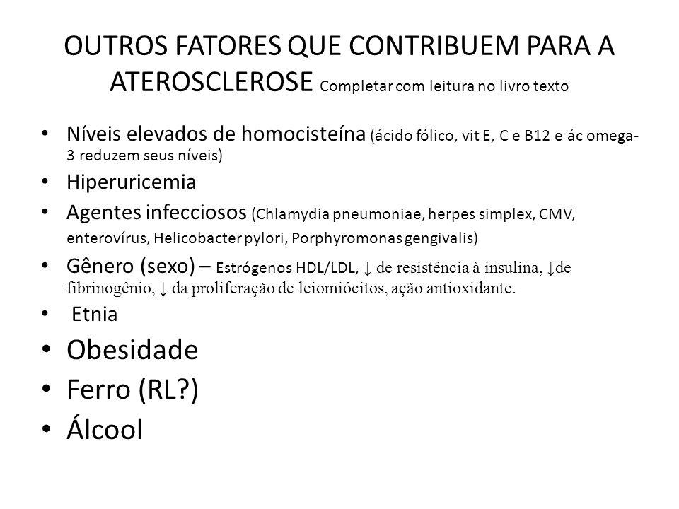OUTROS FATORES QUE CONTRIBUEM PARA A ATEROSCLEROSE Completar com leitura no livro texto Níveis elevados de homocisteína (ácido fólico, vit E, C e B12 e ác omega- 3 reduzem seus níveis) Hiperuricemia Agentes infecciosos (Chlamydia pneumoniae, herpes simplex, CMV, enterovírus, Helicobacter pylori, Porphyromonas gengivalis) Gênero (sexo) – Estrógenos HDL/LDL, de resistência à insulina, de fibrinogênio, da proliferação de leiomiócitos, ação antioxidante.