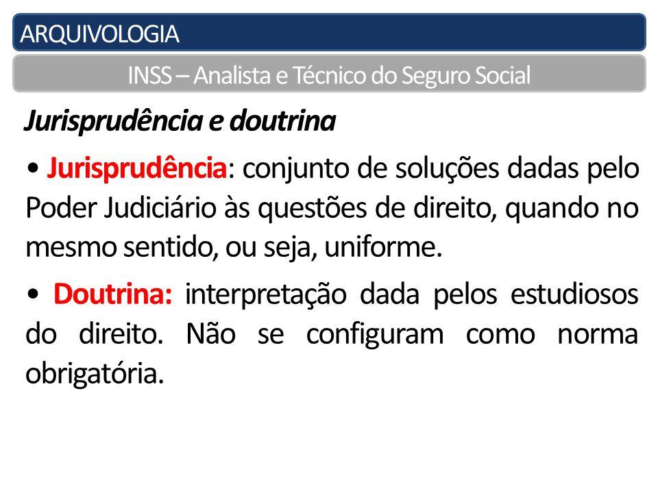 ARQUIVOLOGIA INSS – Analista e Técnico do Seguro Social Jurisprudência e doutrina Jurisprudência: conjunto de soluções dadas pelo Poder Judiciário às questões de direito, quando no mesmo sentido, ou seja, uniforme.