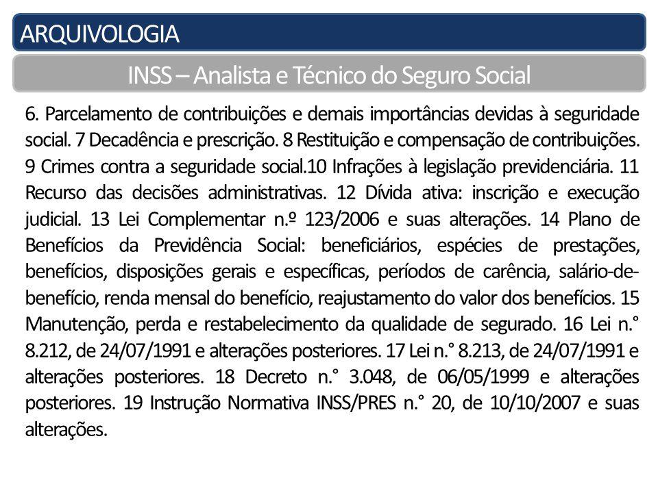 ARQUIVOLOGIA INSS – Analista e Técnico do Seguro Social Princípios Constitucionais I - universalidade da cobertura e do atendimento; II - uniformidade e equivalência dos benefícios e serviços às populações urbanas e rurais; III - seletividade e distributividade na prestação dos benefícios e serviços; IV - irredutibilidade do valor dos benefícios; V - eqüidade na forma de participação no custeio; VI - diversidade da base de financiamento; VII - caráter democrático e descentralizado da gestão administrativa, com a participação da comunidade, em especial de trabalhadores, empresários e aposentados.