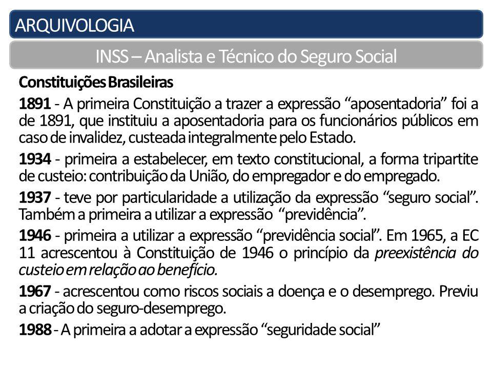 ARQUIVOLOGIA INSS – Analista e Técnico do Seguro Social Constituições Brasileiras 1891 - A primeira Constituição a trazer a expressão aposentadoria foi a de 1891, que instituiu a aposentadoria para os funcionários públicos em caso de invalidez, custeada integralmente pelo Estado.